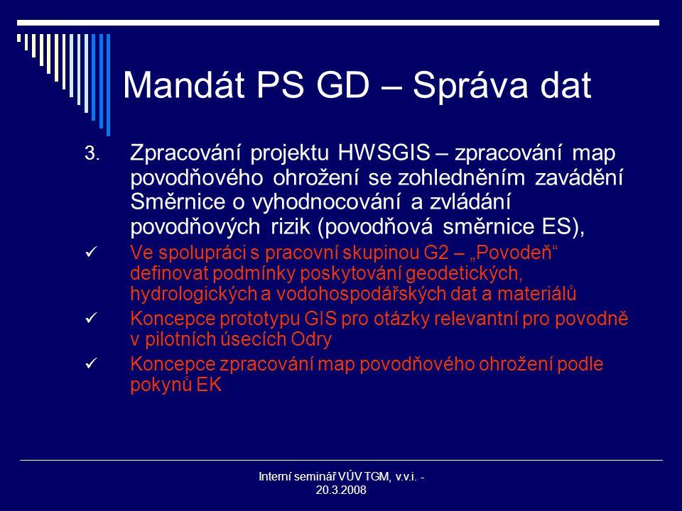 Interní seminář VÚV TGM, v.v.i. - 20.3.2008 Mandát PS GD – Správa dat 3. Zpracování projektu HWSGIS – zpracování map povodňového ohrožení se zohledněn