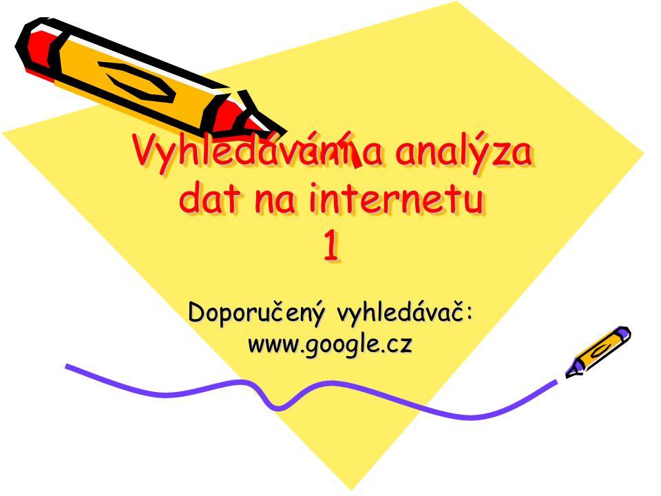 Vyhledávání a analýza dat na internetu 1 Doporučený vyhledávač: www.google.cz