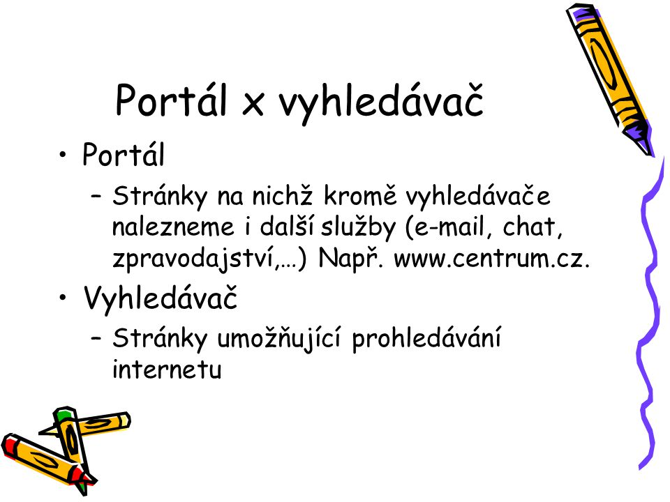 Portál x vyhledávač Portál –Stránky na nichž kromě vyhledávače nalezneme i další služby (e-mail, chat, zpravodajství,…) Např.