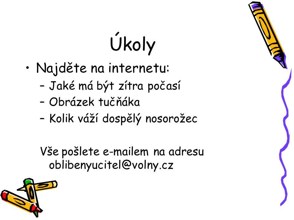 Úkoly Najděte na internetu: –Jaké má být zítra počasí –Obrázek tučňáka –Kolik váží dospělý nosorožec Vše pošlete e-mailem na adresu oblibenyucitel@volny.cz