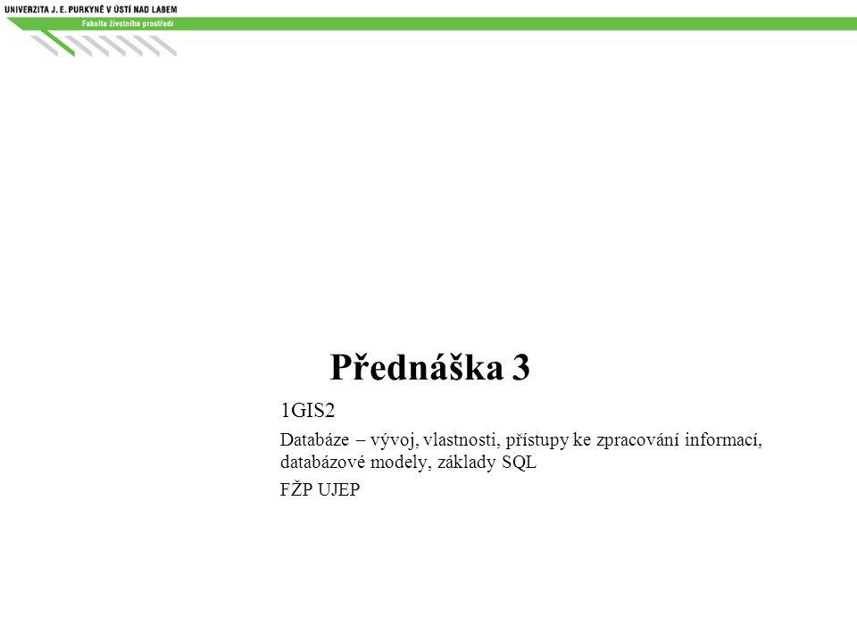 Přednáška 3 1GIS2 Databáze – vývoj, vlastnosti, přístupy ke zpracování informací, databázové modely, základy SQL FŽP UJEP