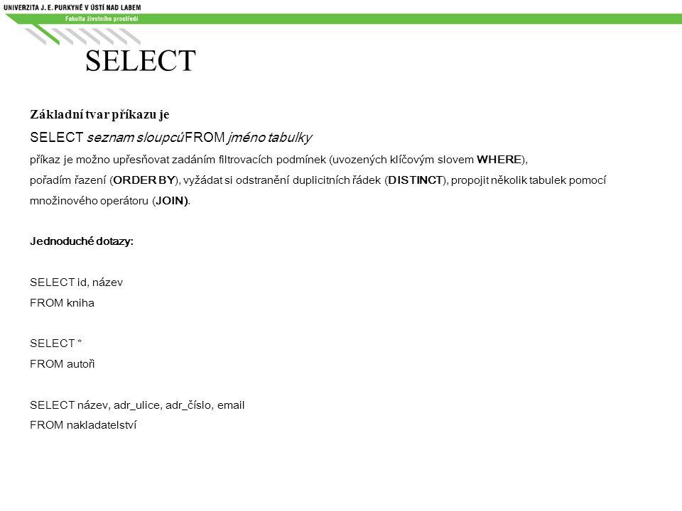 SELECT Základní tvar příkazu je SELECT seznam sloupců FROM jméno tabulky příkaz je možno upřesňovat zadáním filtrovacích podmínek (uvozených klíčovým