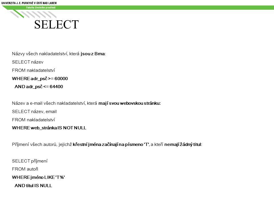 SELECT Názvy všech nakladatelství, která jsou z Brna: SELECT název FROM nakladatelství WHERE adr_psč >= 60000 AND adr_psč <= 64400 Název a e-mail všec