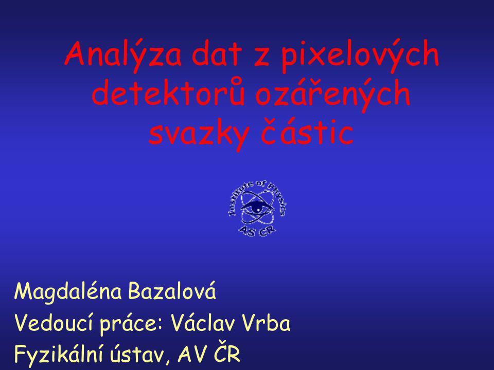 Analýza dat z pixelových detektorů ozářených svazky částic Magdaléna Bazalová Vedoucí práce: Václav Vrba Fyzikální ústav, AV ČR