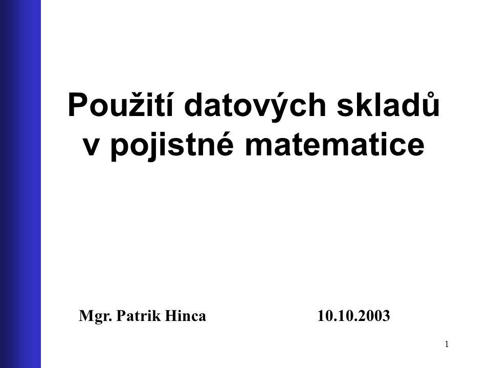 1 Použití datových skladů v pojistné matematice Mgr. Patrik Hinca 10.10.2003