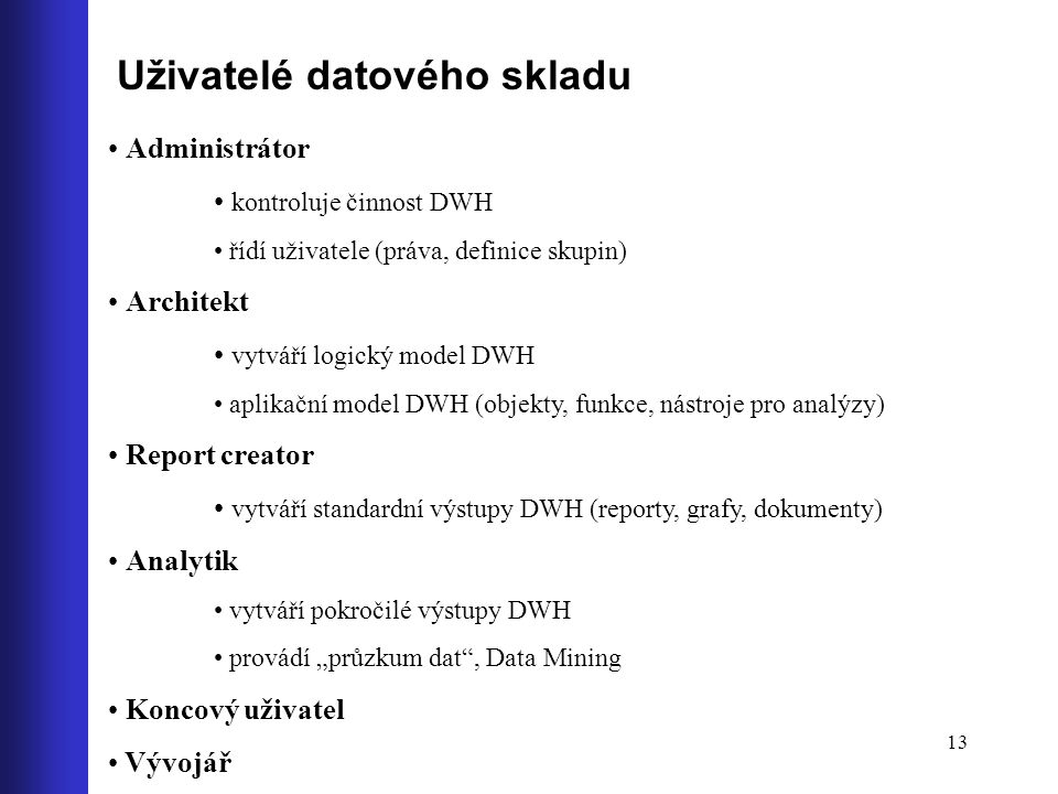 13 Uživatelé datového skladu Administrátor kontroluje činnost DWH řídí uživatele (práva, definice skupin) Architekt vytváří logický model DWH aplikačn