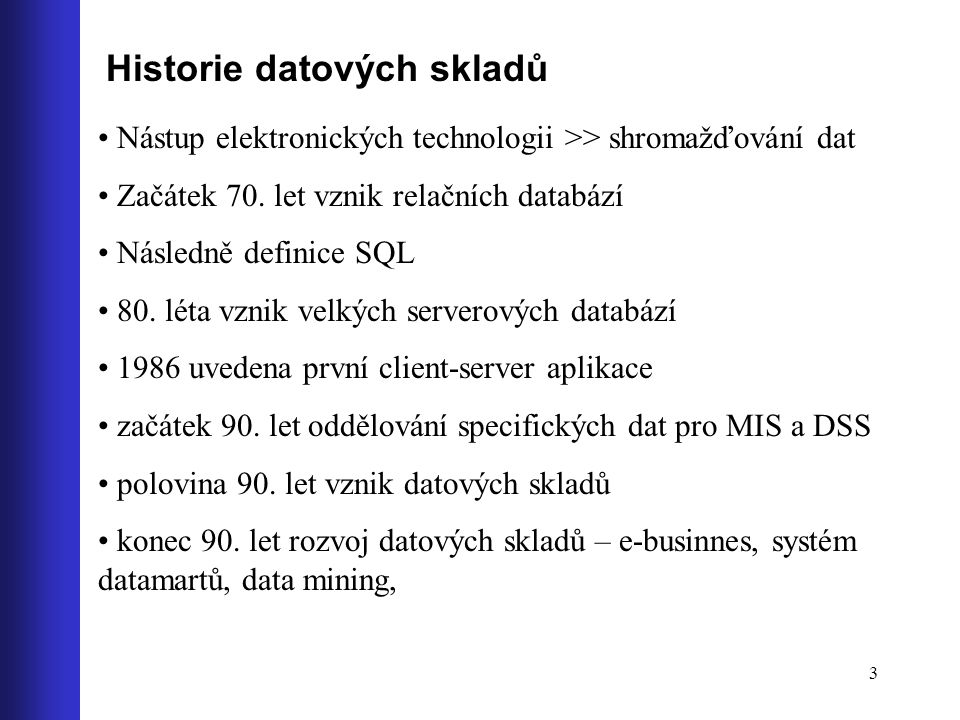 3 Historie datových skladů Nástup elektronických technologii >> shromažďování dat Začátek 70. let vznik relačních databází Následně definice SQL 80. l