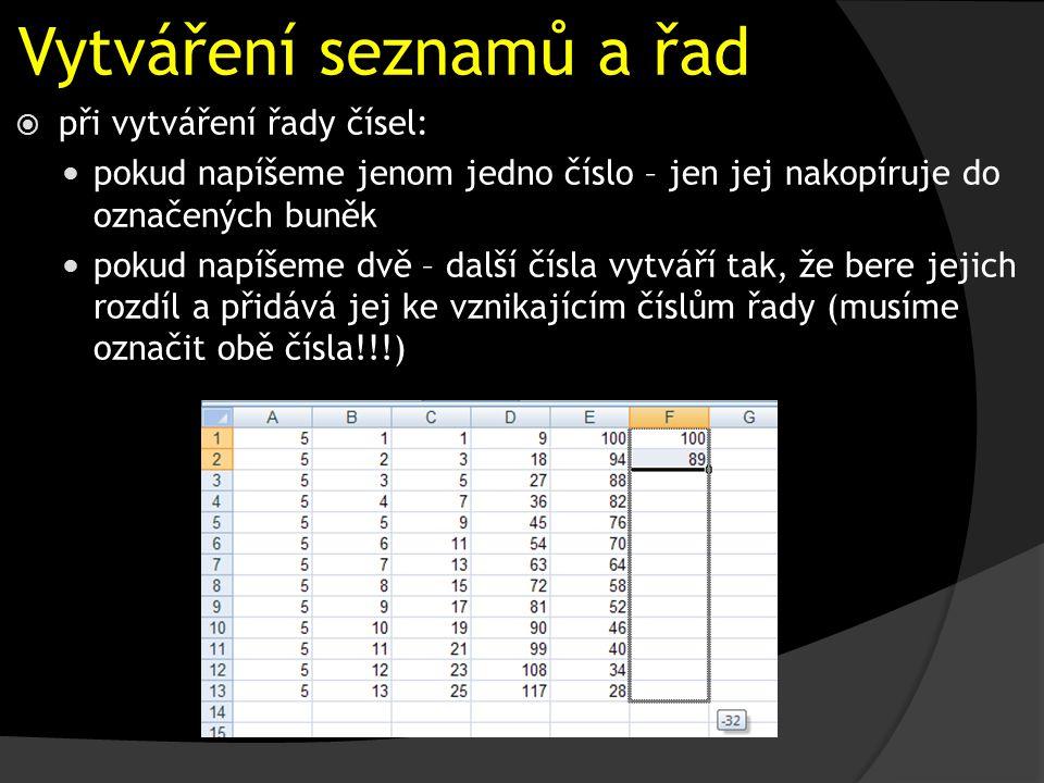 Vytváření seznamů a řad  při vytváření řady čísel: pokud napíšeme jenom jedno číslo – jen jej nakopíruje do označených buněk pokud napíšeme dvě – další čísla vytváří tak, že bere jejich rozdíl a přidává jej ke vznikajícím číslům řady (musíme označit obě čísla!!!)