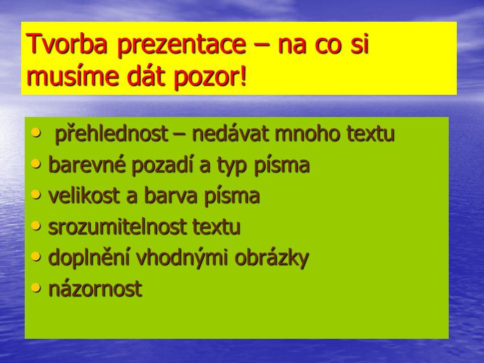 Tvorba prezentace – na co si musíme dát pozor! přehlednost – nedávat mnoho textu přehlednost – nedávat mnoho textu barevné pozadí a typ písma barevné