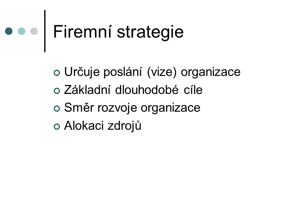 Firemní strategie Určuje poslání (vize) organizace Základní dlouhodobé cíle Směr rozvoje organizace Alokaci zdrojů