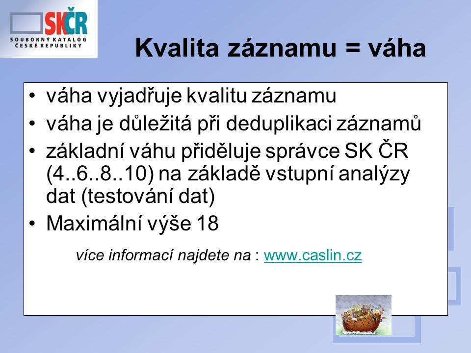 Kvalita záznamu = váha váha vyjadřuje kvalitu záznamu váha je důležitá při deduplikaci záznamů základní váhu přiděluje správce SK ČR (4..6..8..10) na základě vstupní analýzy dat (testování dat) Maximální výše 18 více informací najdete na : www.caslin.czwww.caslin.cz