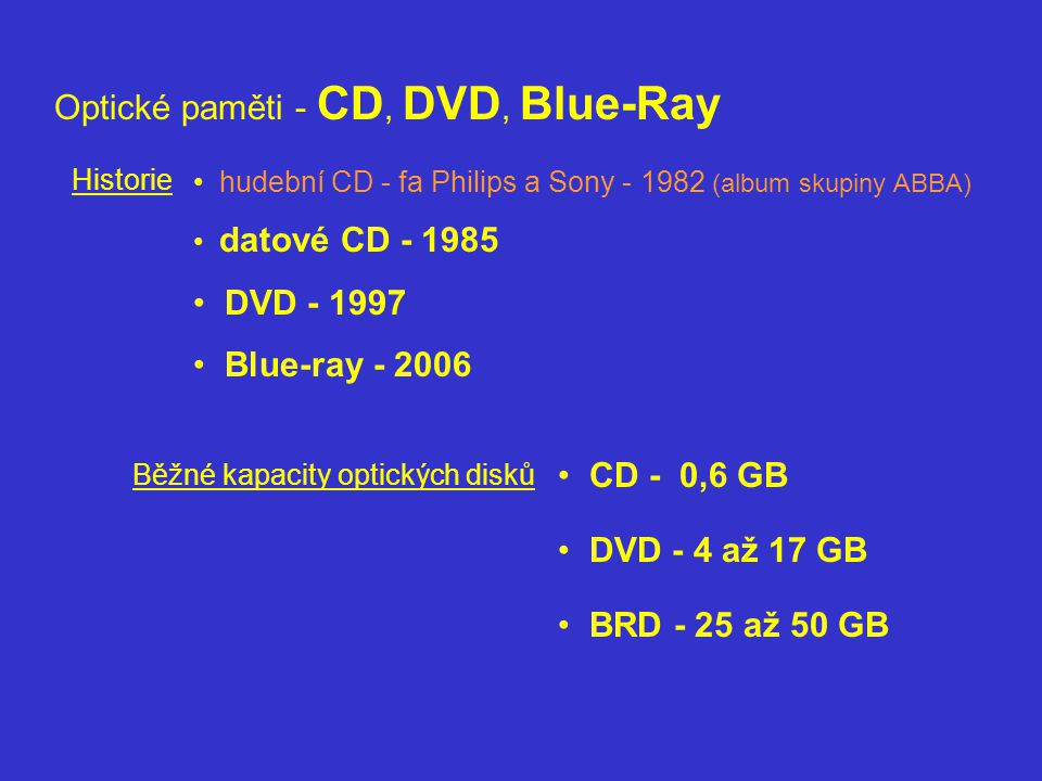 Optické paměti - CD, DVD, Blue-Ray Běžné kapacity optických disků Historie hudební CD - fa Philips a Sony - 1982 (album skupiny ABBA) datové CD - 1985 DVD - 1997 Blue-ray - 2006 CD - 0,6 GB DVD - 4 až 17 GB BRD - 25 až 50 GB