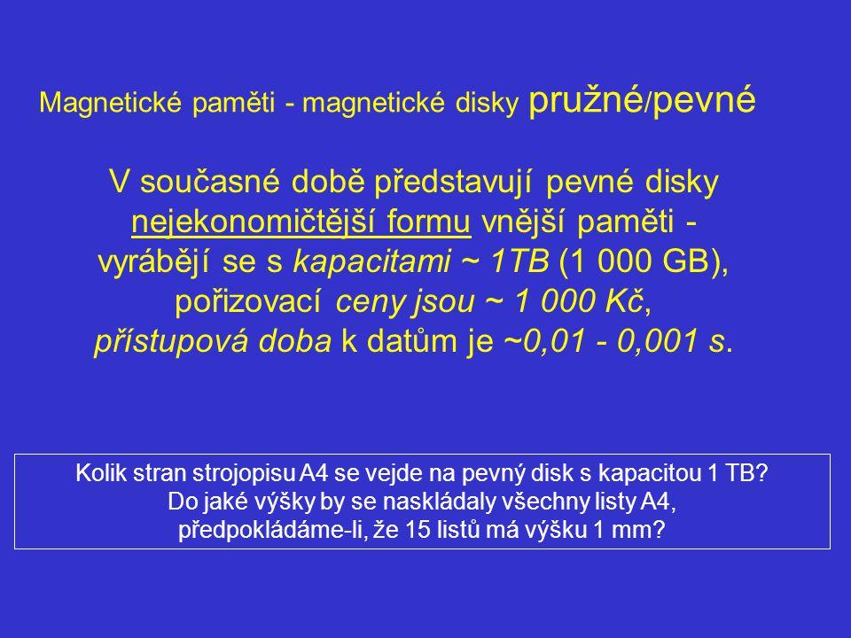Magnetické paměti - magnetické disky pružné / pevné V současné době představují pevné disky nejekonomičtější formu vnější paměti - vyrábějí se s kapacitami ~ 1TB (1 000 GB), pořizovací ceny jsou ~ 1 000 Kč, přístupová doba k datům je ~0,01 - 0,001 s.