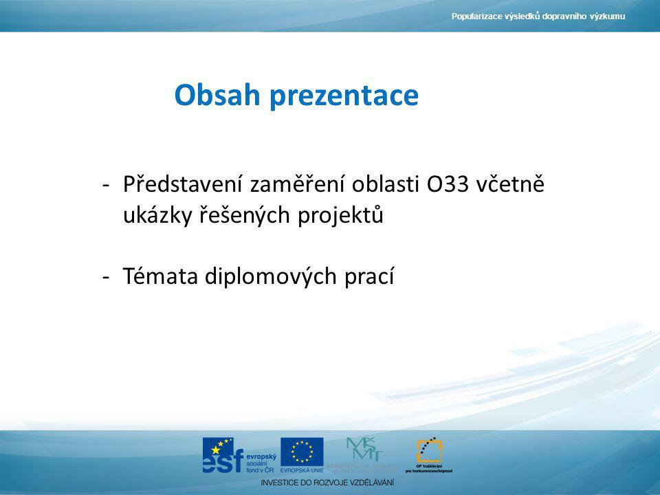 Obsah prezentace -Představení zaměření oblasti O33 včetně ukázky řešených projektů -Témata diplomových prací Popularizace výsledků dopravního výzkumu