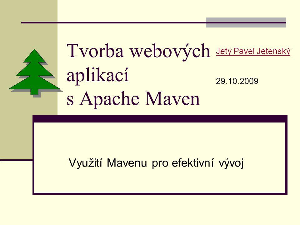 Tvorba webových aplikací s Apache Maven Využití Mavenu pro efektivní vývoj Jety Pavel Jetenský 29.10.2009
