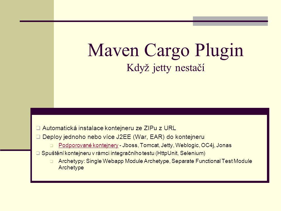 Maven Cargo Plugin Když jetty nestačí  Automatická instalace kontejneru ze ZIPu z URL  Deploy jednoho nebo více J2EE (War, EAR) do kontejneru  Podporované kontejnery - Jboss, Tomcat, Jetty, Weblogic, OC4j, Jonas Podporované kontejnery  Spuštění kontejneru v rámci integračního testu (HttpUnit, Selenium)  Archetypy: Single Webapp Module Archetype, Separate Functional Test Module Archetype