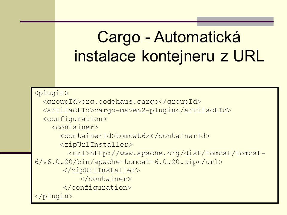 org.codehaus.cargo cargo-maven2-plugin tomcat6x http://www.apache.org/dist/tomcat/tomcat- 6/v6.0.20/bin/apache-tomcat-6.0.20.zip Cargo - Automatická instalace kontejneru z URL