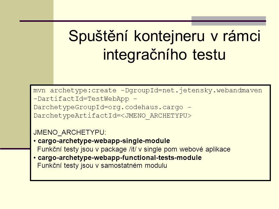 mvn archetype:create -DgroupId=net.jetensky.webandmaven -DartifactId=TestWebApp - DarchetypeGroupId=org.codehaus.cargo - DarchetypeArtifactId= JMENO_ARCHETYPU: cargo-archetype-webapp-single-module Funkční testy jsou v package /it/ v single pom webové aplikace cargo-archetype-webapp-functional-tests-module Funkční testy jsou v samostatném modulu Spuštění kontejneru v rámci integračního testu
