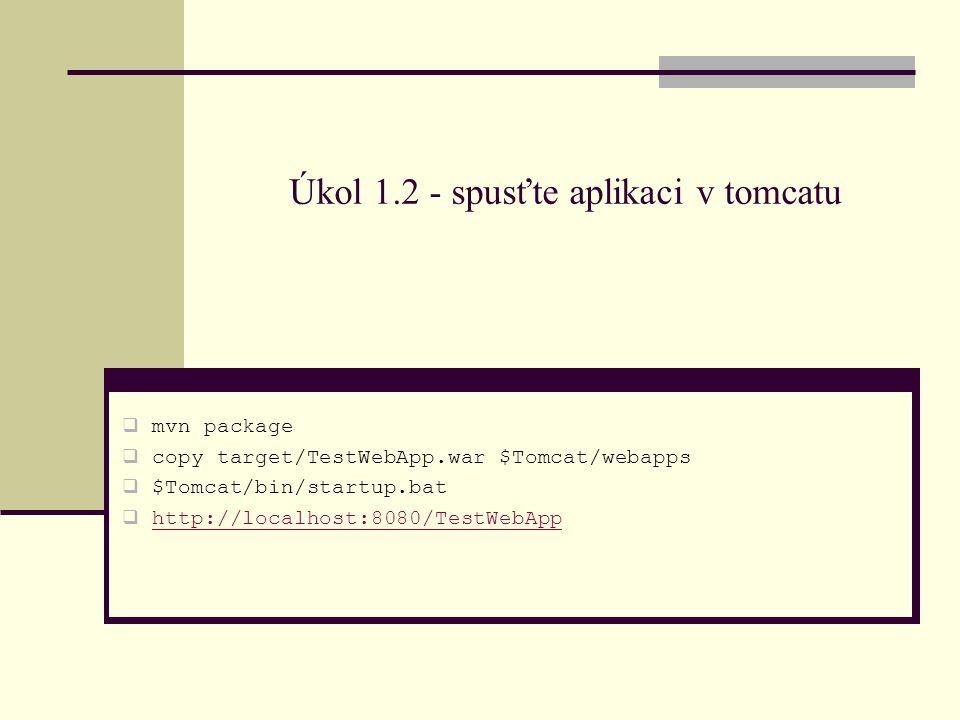 Úkol 1.2 - spusťte aplikaci v tomcatu  mvn package  copy target/TestWebApp.war $Tomcat/webapps  $Tomcat/bin/startup.bat  http://localhost:8080/TestWebApphttp://localhost:8080/TestWebApp