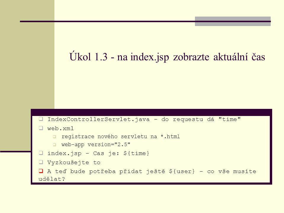 Úkol 1.3 - na index.jsp zobrazte aktuální čas  IndexControllerServlet.java - do requestu dá time  web.xml  registrace nového servletu na *.html  web-app version= 2.5  index.jsp - Cas je: ${time}  Vyzkoušejte to  A teď bude potřeba přidat ještě ${user} - co vše musíte udělat