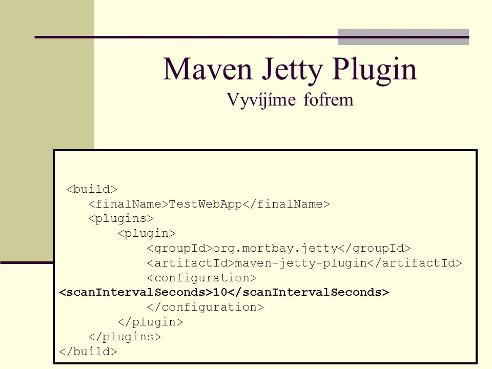 TestWebApp org.mortbay.jetty maven-jetty-plugin 10 Maven Jetty Plugin Vyvíjíme fofrem
