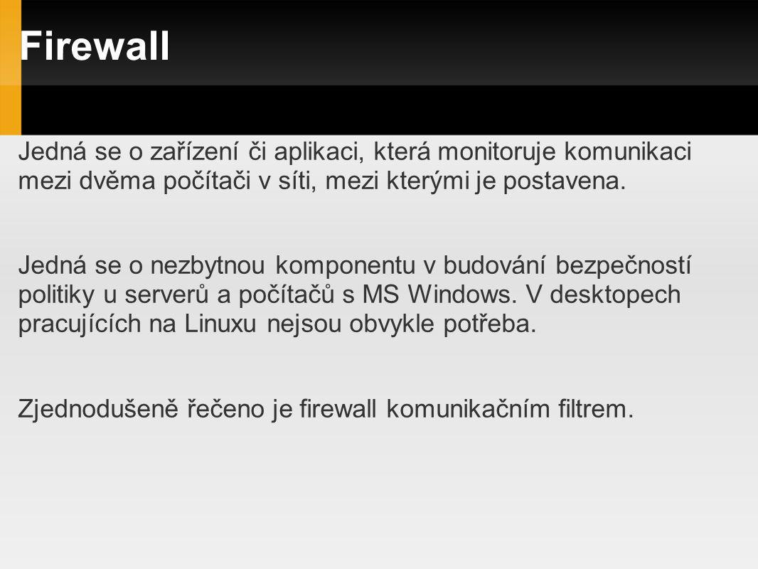 Firewall Jedná se o zařízení či aplikaci, která monitoruje komunikaci mezi dvěma počítači v síti, mezi kterými je postavena. Jedná se o nezbytnou komp