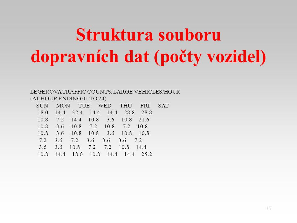 17 Struktura souboru dopravních dat (počty vozidel) LEGEROVA TRAFFIC COUNTS: LARGE VEHICLES/HOUR (AT HOUR ENDING 01 TO 24) SUN MON TUE WED THU FRI SAT