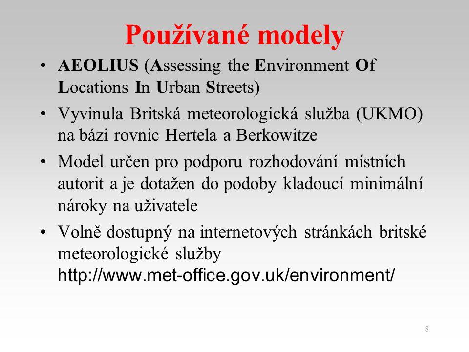 8 Používané modely AEOLIUS (Assessing the Environment Of Locations In Urban Streets) Vyvinula Britská meteorologická služba (UKMO) na bázi rovnic Hertela a Berkowitze Model určen pro podporu rozhodování místních autorit a je dotažen do podoby kladoucí minimální nároky na uživatele Volně dostupný na internetových stránkách britské meteorologické služby http://www.met-office.gov.uk/environment/