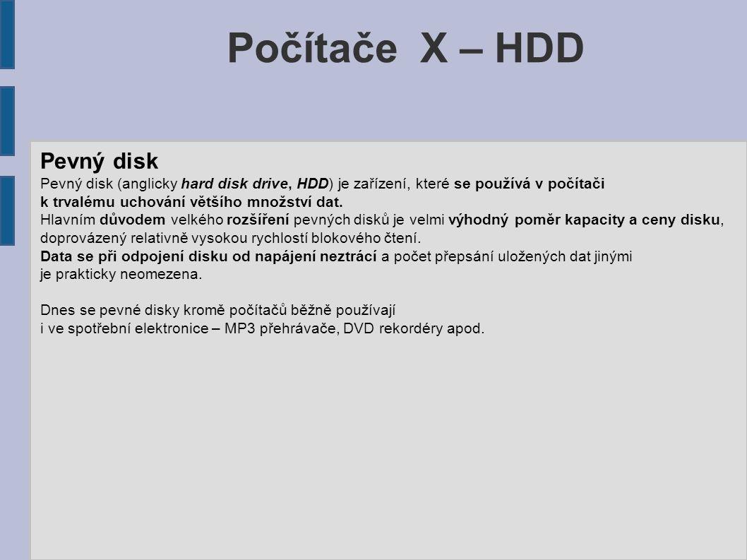Počítače X – HDD Pevný disk Pevný disk (anglicky hard disk drive, HDD) je zařízení, které se používá v počítači k trvalému uchování většího množství d