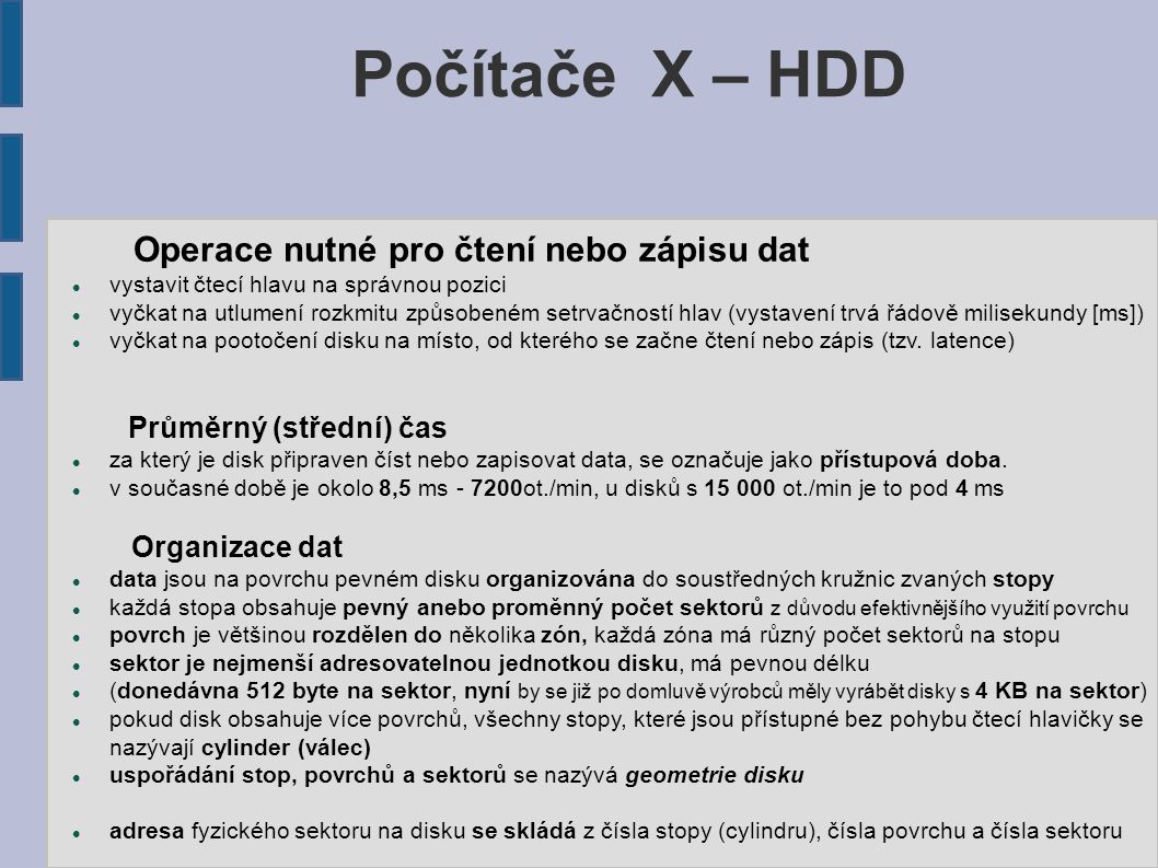 Počítače X – HDD Operace nutné pro čtení nebo zápisu dat vystavit čtecí hlavu na správnou pozici vyčkat na utlumení rozkmitu způsobeném setrvačností hlav (vystavení trvá řádově milisekundy [ms]) vyčkat na pootočení disku na místo, od kterého se začne čtení nebo zápis (tzv.