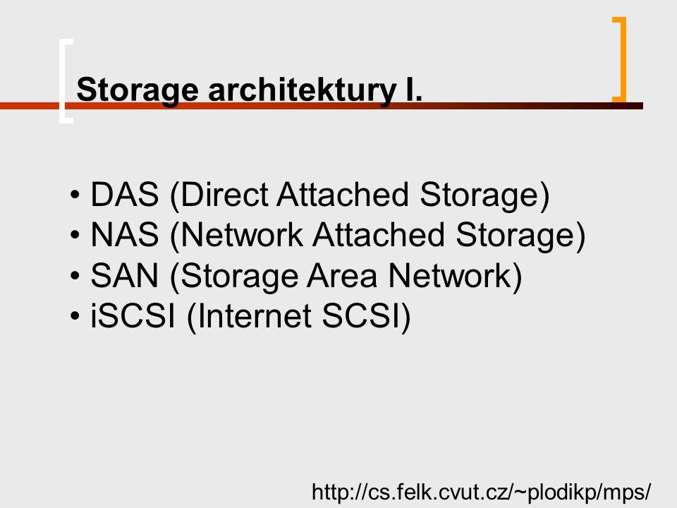 Storage architektury I. http://cs.felk.cvut.cz/~plodikp/mps/ DAS (Direct Attached Storage) NAS (Network Attached Storage) SAN (Storage Area Network) i