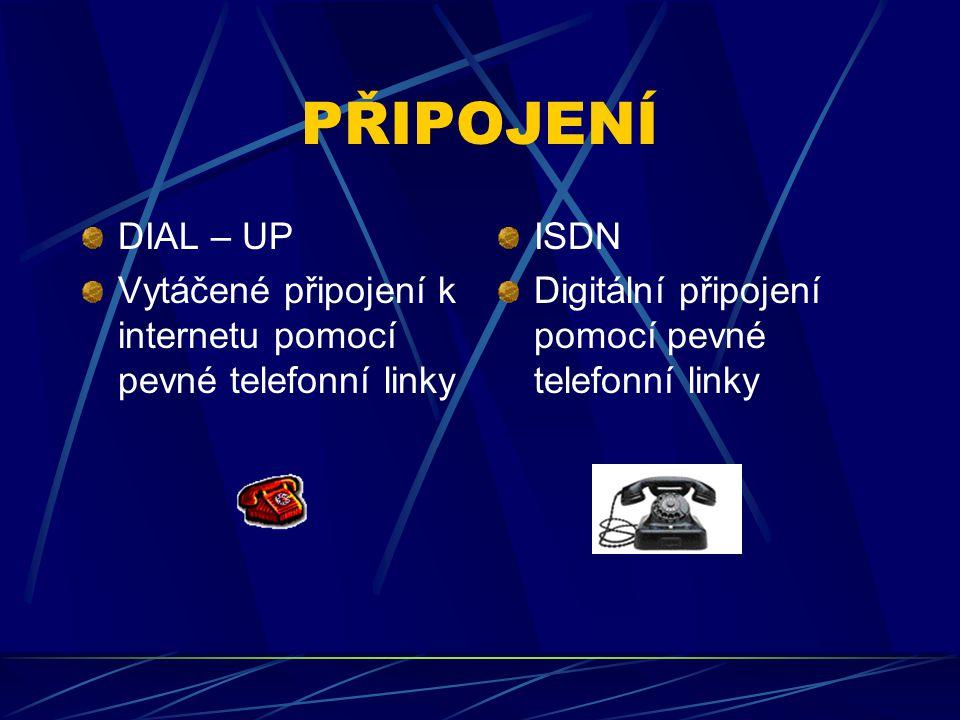 PŘIPOJENÍ DIAL – UP Vytáčené připojení k internetu pomocí pevné telefonní linky ISDN Digitální připojení pomocí pevné telefonní linky