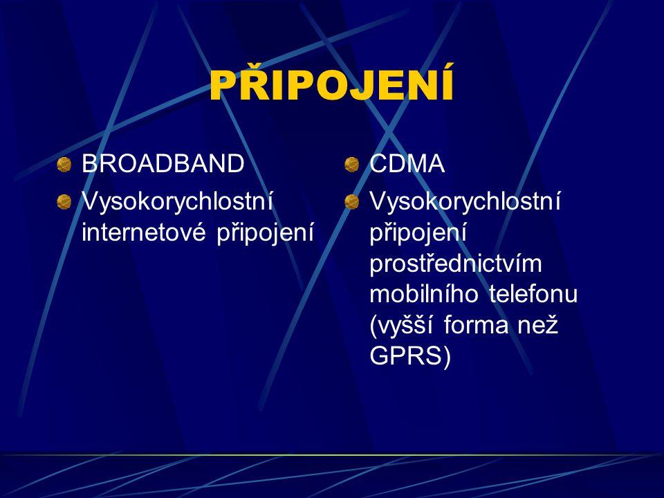 PŘIPOJENÍ BROADBAND Vysokorychlostní internetové připojení CDMA Vysokorychlostní připojení prostřednictvím mobilního telefonu (vyšší forma než GPRS)