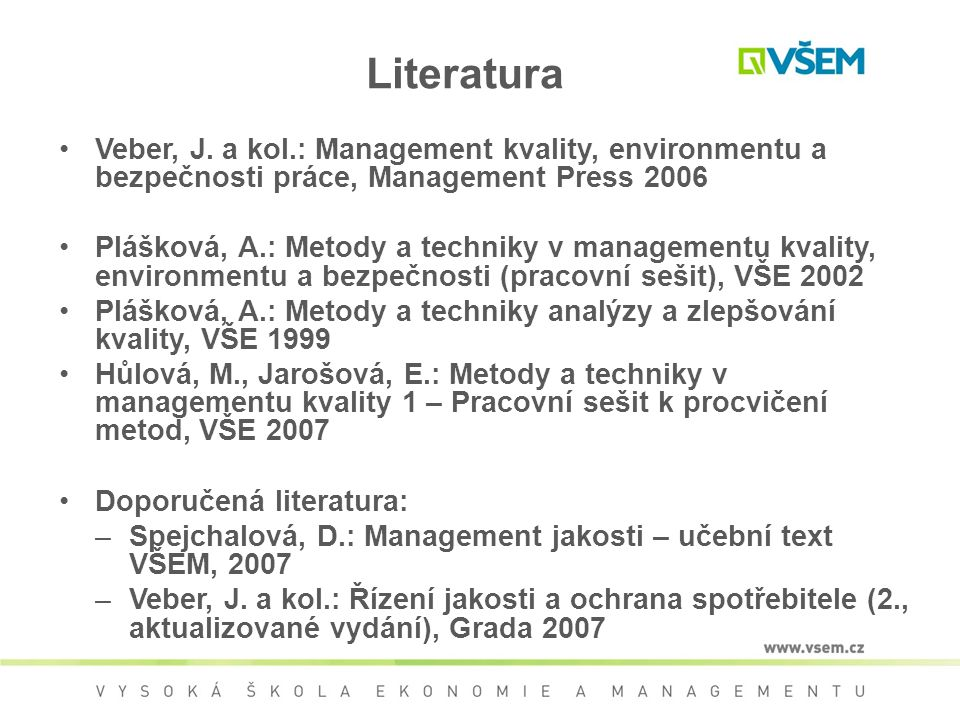 Literatura Veber, J. a kol.: Management kvality, environmentu a bezpečnosti práce, Management Press 2006 Plášková, A.: Metody a techniky v managementu
