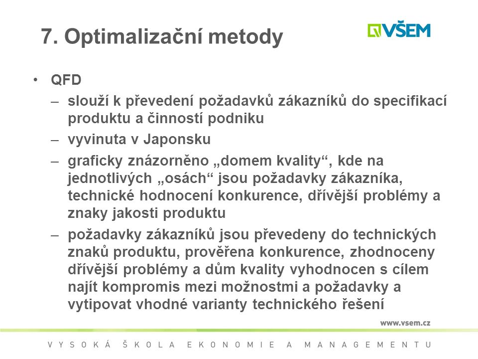 7. Optimalizační metody QFD –slouží k převedení požadavků zákazníků do specifikací produktu a činností podniku –vyvinuta v Japonsku –graficky znázorně