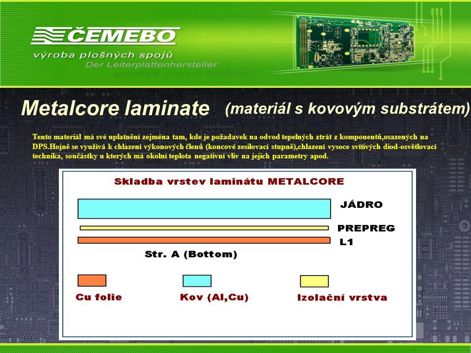 Metalcore laminate (materiál s kovovým substrátem) Tento materiál má své uplatnění zejména tam, kde je požadavek na odvod tepelných ztrát z komponentů,osazených na DPS.Hojně se využívá k chlazení výkonových členů (koncové zesilovací stupně),chlazení vysoce svítivých diod-osvětlovací technika, součástky u kterých má okolní teplota negativní vliv na jejich parametry apod.
