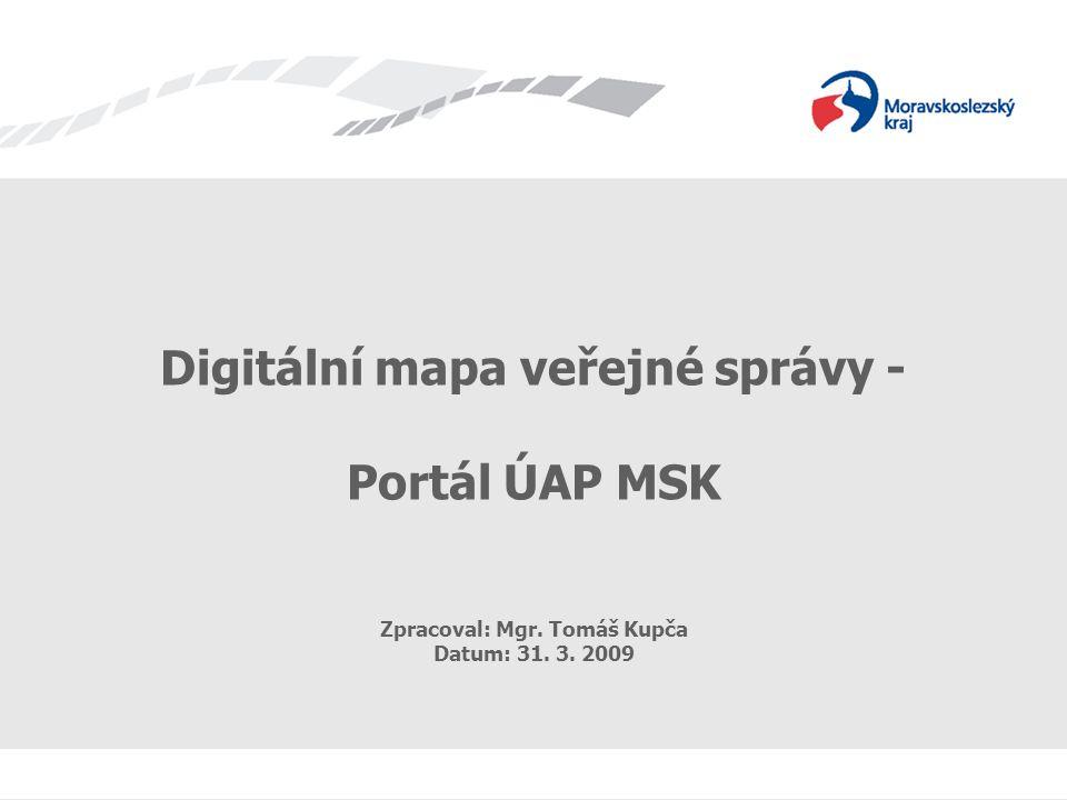 Digitální mapa veřejné správy - Portál ÚAP MSK Zpracoval: Mgr. Tomáš Kupča Datum: 31. 3. 2009
