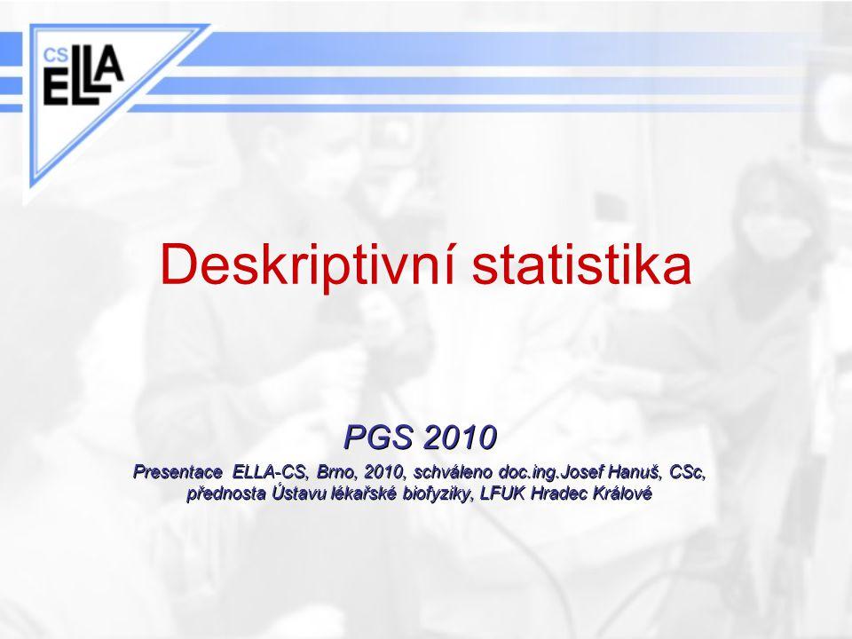 Deskriptivní statistika PGS 2010 Presentace ELLA-CS, Brno, 2010, schváleno doc.ing.Josef Hanuš, CSc, přednosta Ústavu lékařské biofyziky, LFUK Hradec