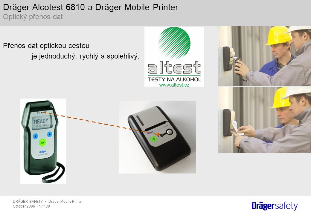 DRÄGER SAFETY Dräger Mobile Printer October 2006 17 / 30 Dräger Alcotest 6810 a Dräger Mobile Printer Optický přenos dat Přenos dat optickou cestou je jednoduchý, rychlý a spolehlivý.