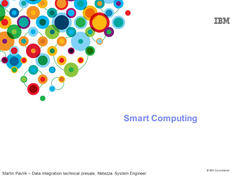 © IBM Corporation Smart Computing Martin Pavlík – Data integration technical presale, Netezza System Engineer