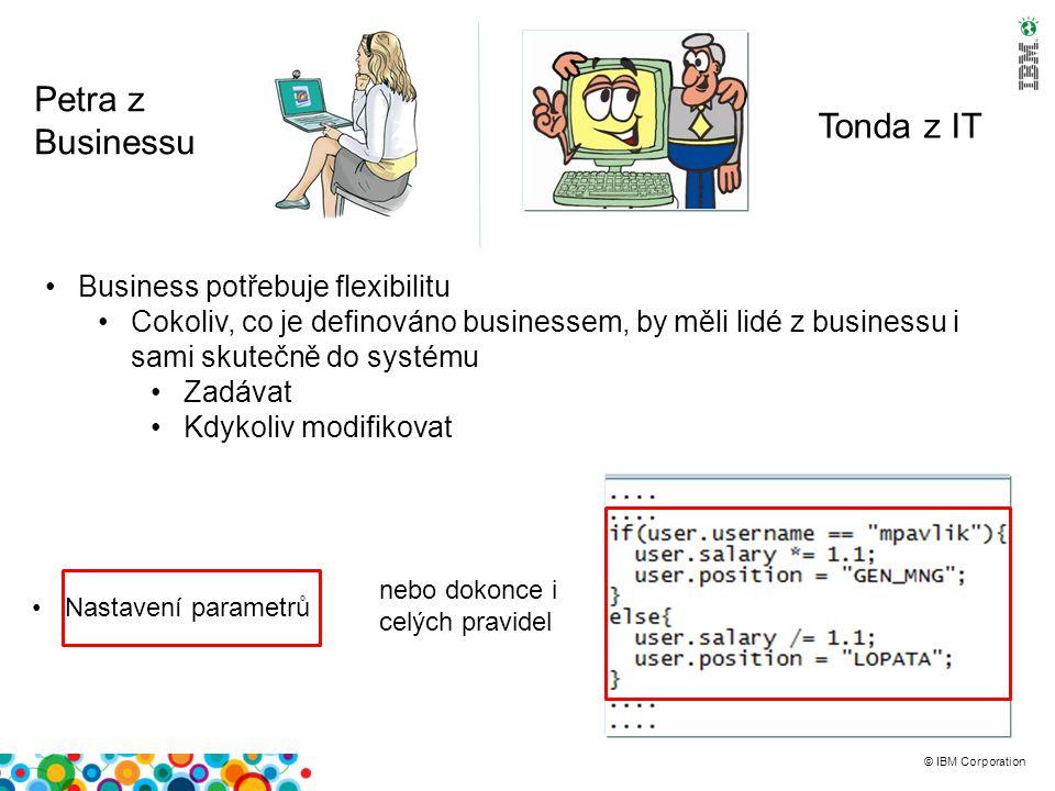 © IBM Corporation Petra z Businessu Tonda z IT Business potřebuje flexibilitu Cokoliv, co je definováno businessem, by měli lidé z businessu i sami skutečně do systému Zadávat Kdykoliv modifikovat Nastavení parametrů nebo dokonce i celých pravidel