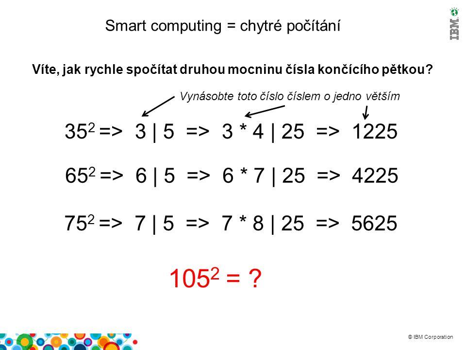 © IBM Corporation Smart computing = chytré počítání Víte, jak rychle spočítat druhou mocninu čísla končícího pětkou.
