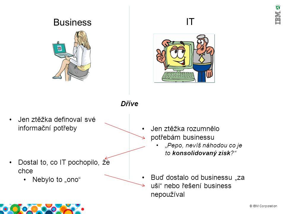 """© IBM Corporation Business IT Dříve Jen ztěžka definoval své informační potřeby Dostal to, co IT pochopilo, že chce Nebylo to """"ono Jen ztěžka rozumnělo potřebám businessu """"Pepo, nevíš náhodou co je to konsolidovaný zisk Buď dostalo od businessu """"za uši nebo řešení business nepoužíval"""