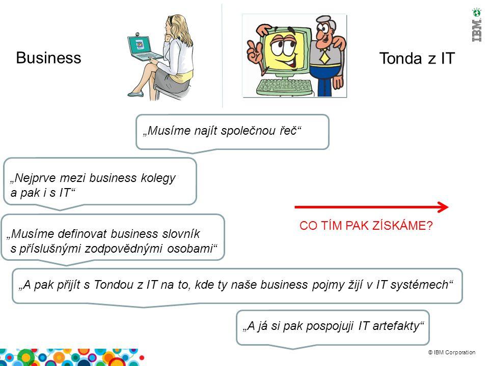 """© IBM Corporation Business Tonda z IT """"Nejprve mezi business kolegy a pak i s IT """"Musíme najít společnou řeč """"Musíme definovat business slovník s příslušnými zodpovědnými osobami """"A pak přijít s Tondou z IT na to, kde ty naše business pojmy žijí v IT systémech """"A já si pak pospojuji IT artefakty CO TÍM PAK ZÍSKÁME"""