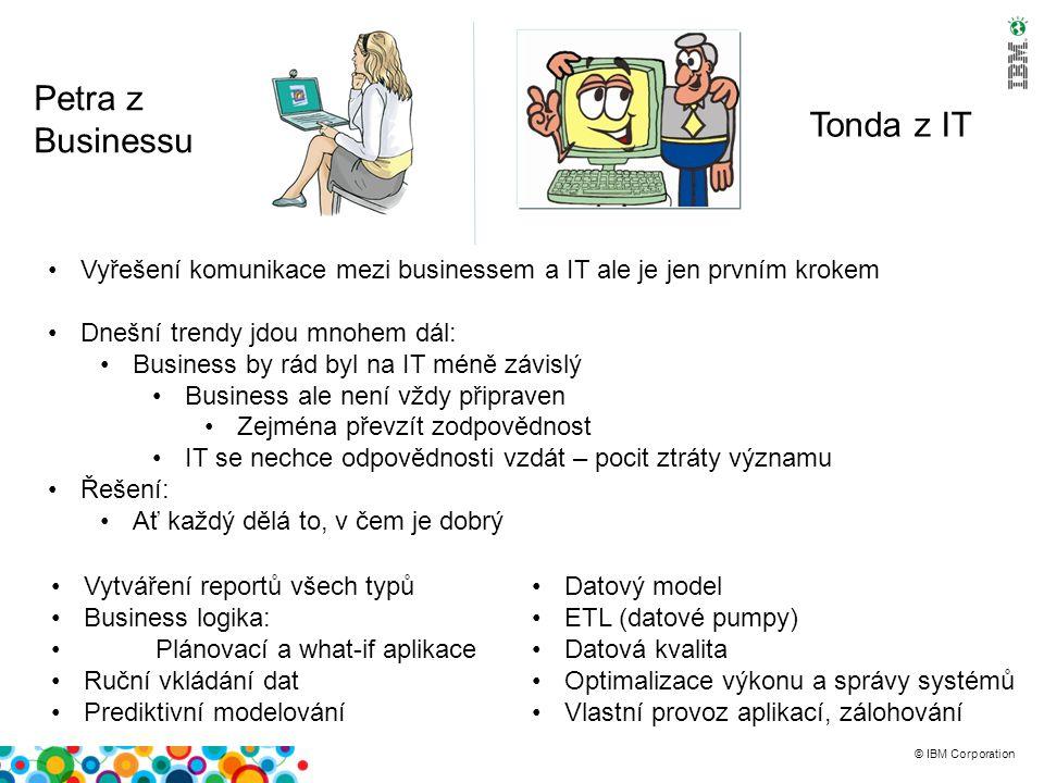 © IBM Corporation Petra z Businessu Tonda z IT Pokud ale chce business vytvářet vlastní reporty, plánovací aplikace, ….