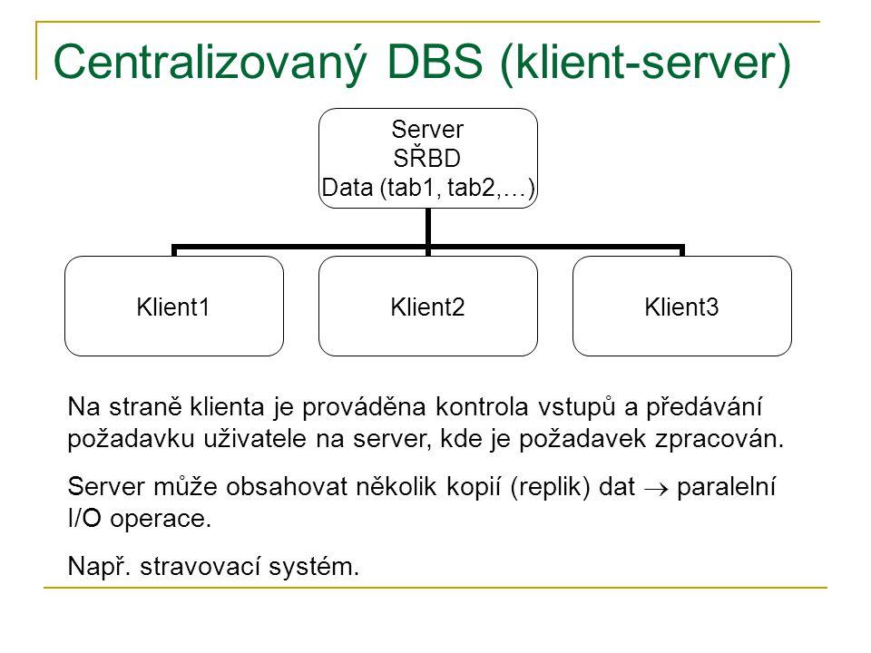 Centralizovaný DBS (klient-server) Server SŘBD Data (tab1, tab2,…) Klient1Klient2Klient3 Na straně klienta je prováděna kontrola vstupů a předávání požadavku uživatele na server, kde je požadavek zpracován.