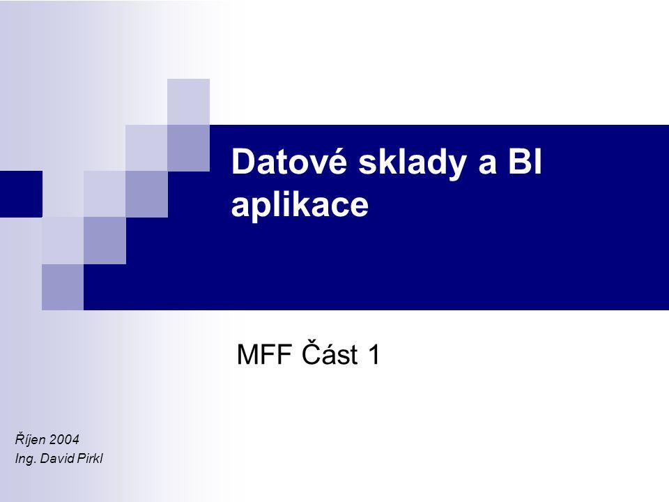 Datové sklady a BI aplikace MFF Část 1 Říjen 2004 Ing. David Pirkl