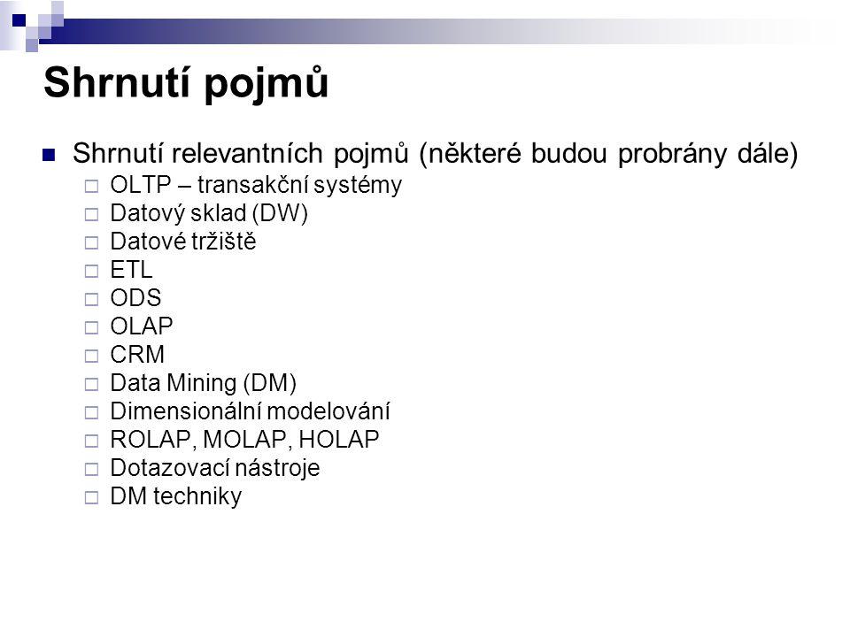 Shrnutí pojmů Shrnutí relevantních pojmů (některé budou probrány dále)  OLTP – transakční systémy  Datový sklad (DW)  Datové tržiště  ETL  ODS 