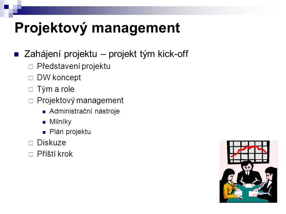 Projektový management Zahájení projektu – projekt tým kick-off  Představení projektu  DW koncept  Tým a role  Projektový management Administrační