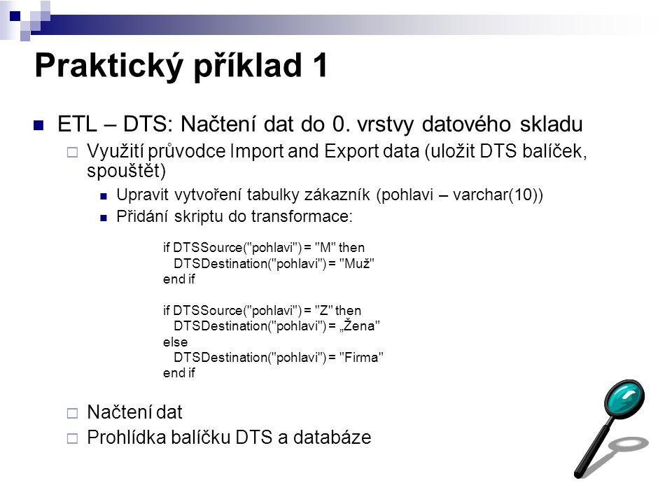 Praktický příklad 1 ETL – DTS: Načtení dat do 0. vrstvy datového skladu  Využití průvodce Import and Export data (uložit DTS balíček, spouštět) Uprav